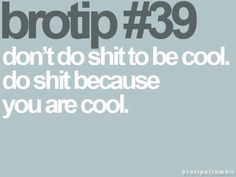 Don't do shit to be cool. Do shit because you are cool.