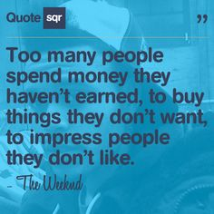 Too many people spend money they haven't earned, to buy things they don't want, to impress people they don't like. - The Weeknd #quotesqr