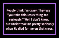 It doesnt matter who thinks what...I am crazy about you Jesus