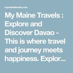 My Maine Travels : Explore and Discover Davao - This is where travel and journey meets happiness. Explore and discover your fears beyond it.