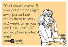 """Free and Funny Workplace Ecard: """"Yes I would love to fill your prescriptions right away just so I can return them to stock in 2 weeks when you don't pick them up"""" said no pharmacy tech ever! Create and send your own custom Workplace ecard. Pharmacy Meme, Pharmacy Quotes, Pharmacy Technician, Tech Humor, What Do You Mean, People Names, Work Humor, Work Funnies, Work Memes"""