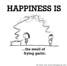Happiness is, the smell of frying garlic.