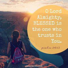 Psalm 84:12 O Lord of hosts,     blessed is the one who trusts in you!