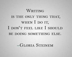 """Writing is the only thing that, when I do it, I don't feel like I should be doing something else."" -Gloria Steinem"