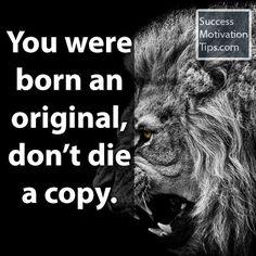 """You were born an original, don't die a copy."""
