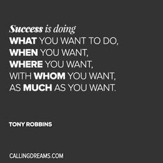 Success is doing what you want to do when you want where you want with whom you want as much as you want. -Tony Robbins