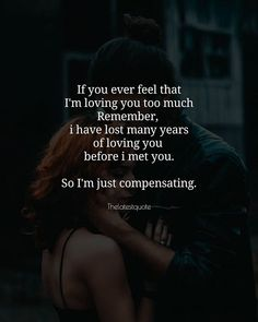 Love yourself quotes - If you ever feel that I'm loving you too much Remember i have lost many years of loving you before i met you So I'm just compensating loveqoutes Soulmate Love Quotes, Love Quotes For Her, Cute Love Quotes, Love Yourself Quotes, Good Man Quotes, Meeting You Quotes, Relationship Quotes, Life Quotes, Relationships