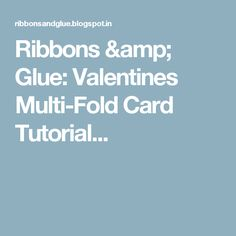 Ribbons & Glue: Valentines Multi-Fold Card Tutorial...