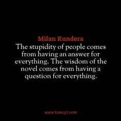 """""""The stupidity of people comes from having an answer for everything. The wisdom of the novel comes from having a question for everything."""", Milan Kundera"""