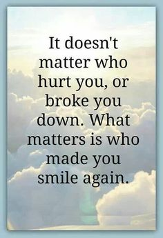 What matters is who made you smile again.