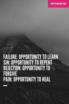 FAILURE: OPPORTUNITY TO LEARN SIN: OPPORTUNITY TO REPENT REJECTION: OPPORTUNITY TO FORGIVE PAIN: OPPORTUNITY TO HEAL