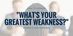"""How to answer the question: """"What¨s your greatest weakness?"""""""