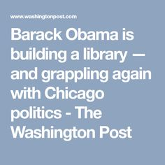 Barack Obama is building a library — and grappling again with Chicago politics - The Washington Post
