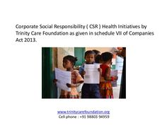 By performing the task of CSR activities, the companies are giving something back to the society. Ministry of Corporate Affairs has recently notified Section 1 Visit : http://trinitycarefoundation.org/csrprogrammesindia