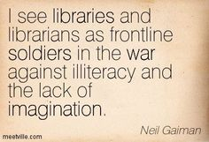 I see libraries and librarians as frontline soldiers in the war against illiteracy and the lack of imagination. Library Memes, Library Quotes, Library Books, I Love Books, Good Books, Books To Read, My Books, Neil Gaiman, Reading Quotes