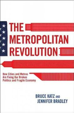 The Metropolitan Revolution; How Cities and Metros are Fixing our Broken Politics and Fragile Economy