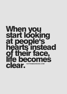 When you start looking at people's hearts instead if their face, life becomes clear.