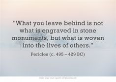 """""""What you leave behind is not what is engraved in stone monuments, but what is woven into the lives of others."""" - Pericles"""