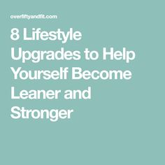 8 Lifestyle Upgrades to Help Yourself Become Leaner and Stronger