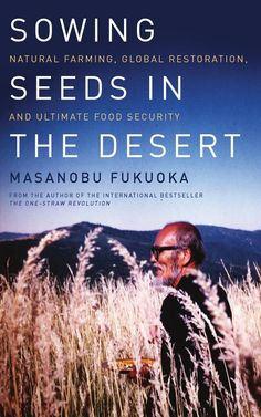 Sowing Seeds in the Desert: Natural Farming, Global Restoration, and ultimate food security (1996) Natural Farming, Organic Farming, Organic Gardening, Desert Gardening, One Straw Revolution, Revolution 2, Cannabis, Masanobu Fukuoka, Deserts Of The World