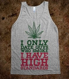 I Only Date Guys That Smoke (High Standards Tank) - Thug Life - Dude...YES!! Lol