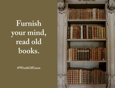 Furnish your mind, read old books.