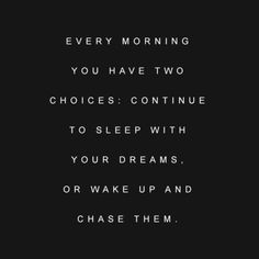 Every morning you two choices: continue to sleep with your dreams or wake up and chase them.