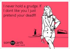 I never hold a grudge. If I dont like you I just pretend your dead!!!!