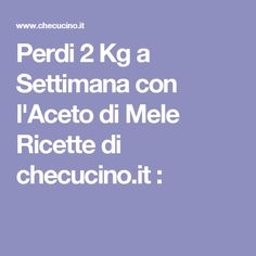 Perdi 2 Kg a Settimana con l'Aceto di Mele Ricette di checucino.it :