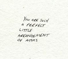 """You are such a perfect little arangement of atoms."""