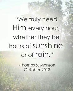 We truly need Him every hour, whether they be hours of sunshine or of rain #PresidentThomasSMonson