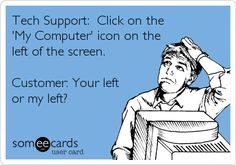 Tech Support: Click on the 'My Computer' icon on the left of the screen. Customer: Your left or my left?