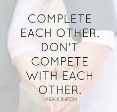 """The Church handbook states: """"The nature of male and female spirits is such that they complete each other."""" It does not say """"compete with each other."""" When we seek to """"complete"""" rather than """"compete,"""" it is so much easier to cheer each other on! From #SisterBurton's pinterest.com/pin/24066179231085873 inspiring #LDSconf facebok.com/22327o1487682878 message lds.org/general-conference/2015/04/well-ascend-together. Learn more facebook.com/FamilyProclamation and #passiton. #ShareGoodness"""