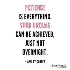 """Patience is everything.  Your dreams can be achieved, just not overnight."" -Ashley Cooper"