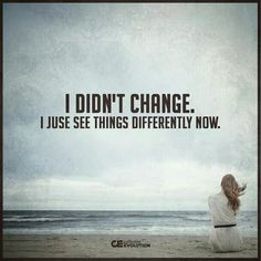 """True...""""I just see things differently now.""""....L.Loe"""