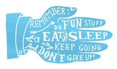 Remember to do fun stuff, eat and sleep, keep going, and don't give up!