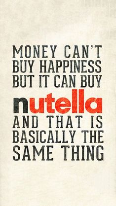 Money can't buy happiness but it can buy Nutella and that is basically the same thing !