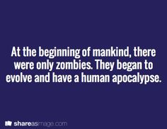 At the beginning of mankind, there were only zombies. They began to evolve and have a human apocalypse.