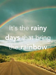 It's the rainy days that bring the rainbow