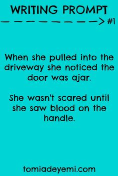 Writing Prompt #1: When she pulled into the driveway she noticed the door was ajar. She wasn't scared until she saw blood on the handle.  tomiadeyemi.com