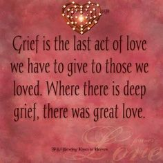 Grief is the last act of love we have to give to those we loved. Where there is deep grief, thete was great love.