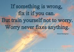 Worrying about something doesn't change anything.
