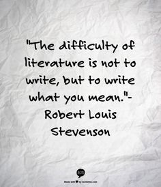 """The difficulty of literature is not to write, but to write what you mean."" --Robert Louis Stevenson"