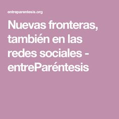 Nuevas fronteras, también en las redes sociales - entreParéntesis