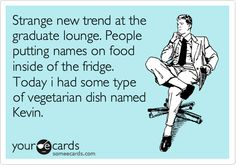 Strange new trend at the graduate lounge. People putting names on food inside of the fridge. Today i had some type of vegetarian dish named Kevin.
