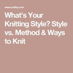 What's Your Knitting Style? Style vs. Method & Ways to Knit