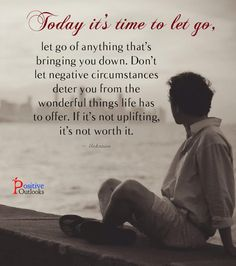 Today it's time to let go, let go of anything that's bringing you down. Don't let negative circumstances deter you from the wonderful things life has to offer. If it's not uplifting, it's not worth...