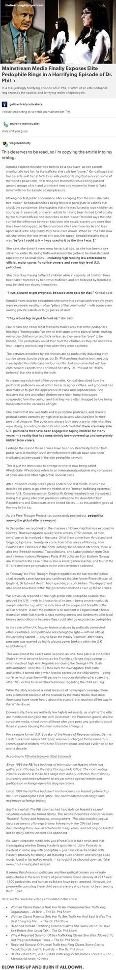 """In an exclusive interview seen by millions across the United States, Dr. Phil exposed the deadly secretive, and the highly organized world of elite pedophilia — with a former child sex slave going by the name of """"Kendall"""" describing being literally born into, and growing up in, the world of elite sexual slavery. Read more at http://thefreethoughtproject.com/elite-pedophile-ring-exposed-dr-phil/#qG8EMOldGRYLvPX7.99"""