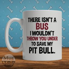 Funny Pit Bull Mug - There Isn't A Bus I Wouldn't Throw You Under To Save My Pit Bull - Dog Lovers Coffee Mug by MugMojo on Etsy