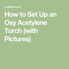 How to Set Up an Oxy Acetylene Torch (with Pictures)